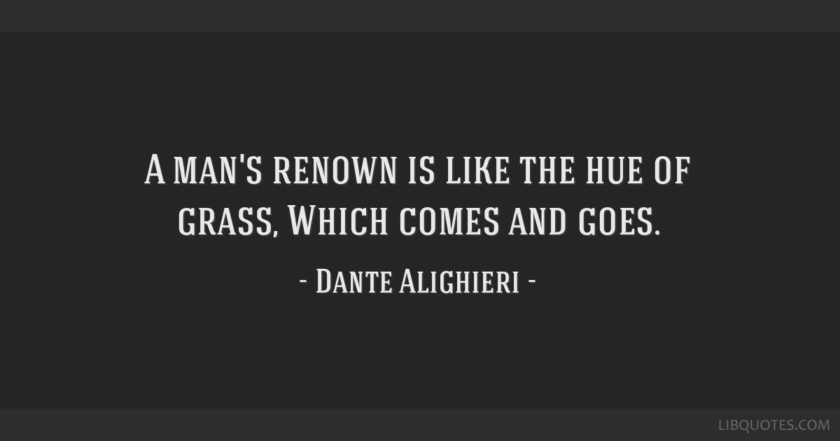 A man's renown is like the hue of grass, Which comes and goes.
