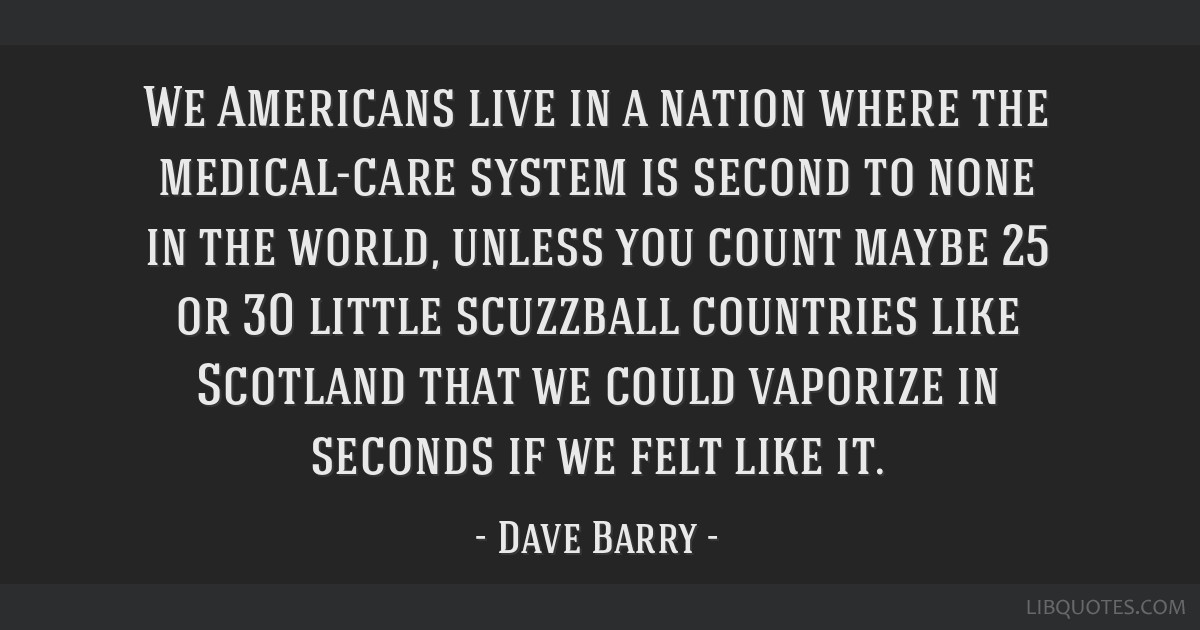 We Americans live in a nation where the medical-care system is second to none in the world, unless you count maybe 25 or 30 little scuzzball...