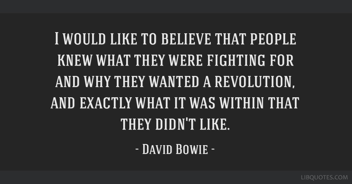 I would like to believe that people knew what they were fighting for and why they wanted a revolution, and exactly what it was within that they...
