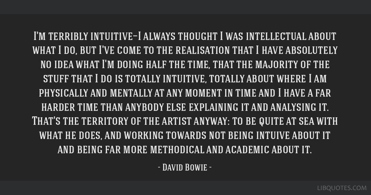 I'm terribly intuitive—I always thought I was intellectual about what I do, but I've come to the realisation that I have absolutely no idea what...