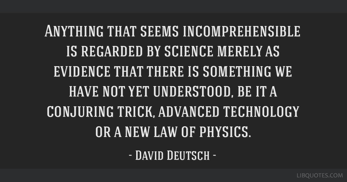 Anything that seems incomprehensible is regarded by science merely as evidence that there is something we have not yet understood, be it a conjuring...
