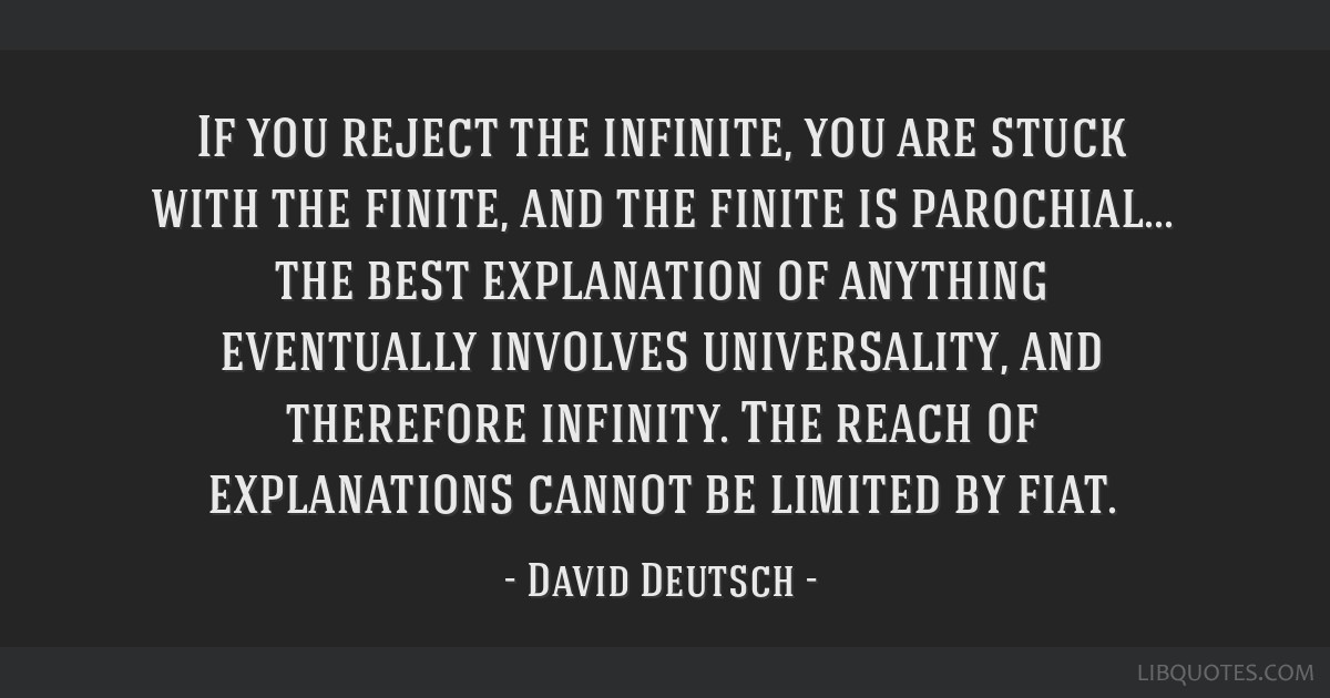 If you reject the infinite, you are stuck with the finite, and the finite is parochial... the best explanation of anything eventually involves...