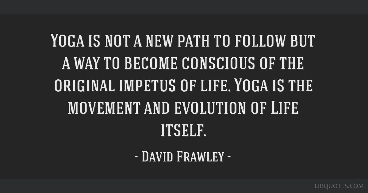 Yoga is not a new path to follow but a way to become conscious of the original impetus of life. Yoga is the movement and evolution of Life itself.