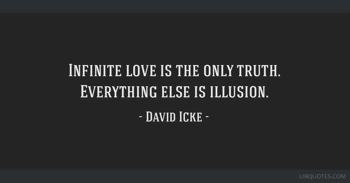 Infinite love is the only truth. Everything else is illusion.