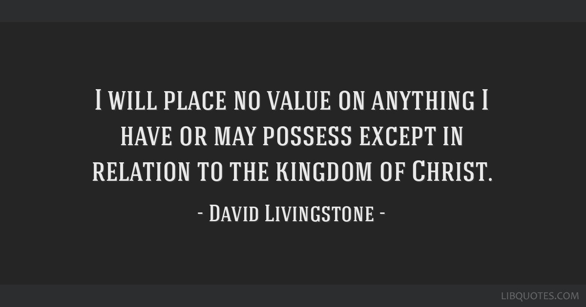 I will place no value on anything I have or may possess except in relation to the kingdom of Christ.