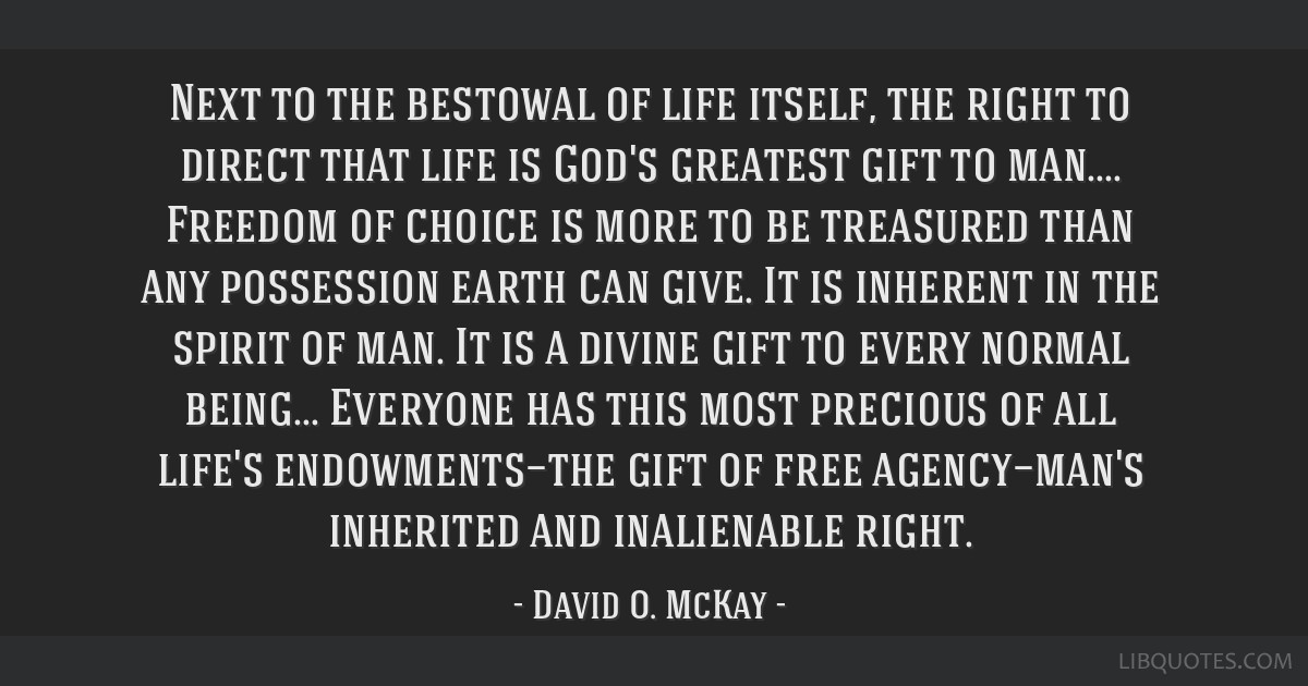 Next to the bestowal of life itself, the right to direct that life is God's greatest gift to man.... Freedom of choice is more to be treasured than...