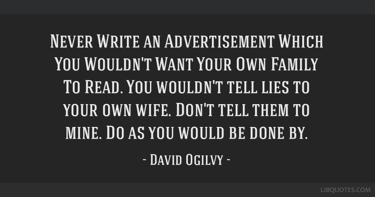 Never Write an Advertisement Which You Wouldn't Want Your Own Family To Read. You wouldn't tell lies to your own wife. Don't tell them to mine. Do as ...