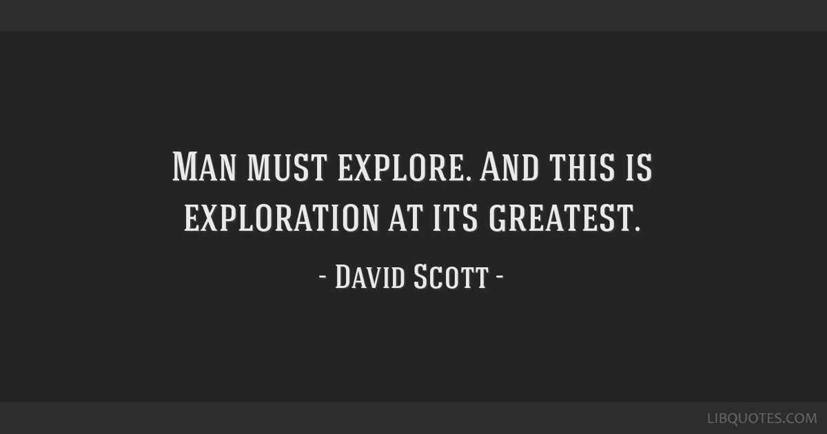 Man must explore. And this is exploration at its greatest.