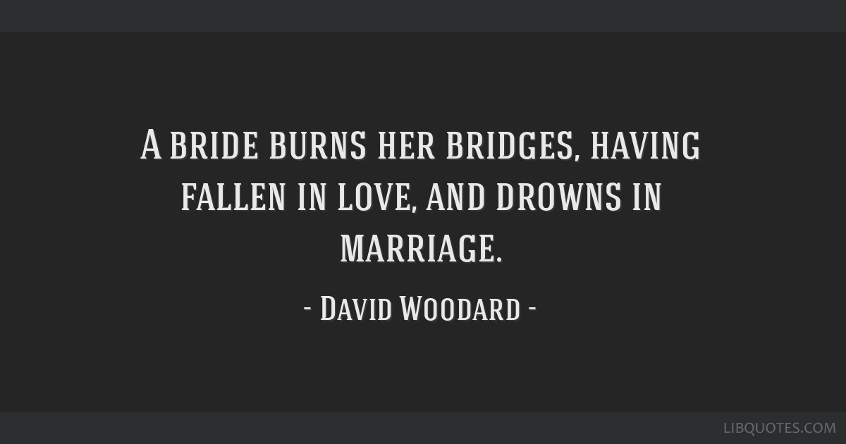 A bride burns her bridges, having fallen in love, and drowns in marriage.