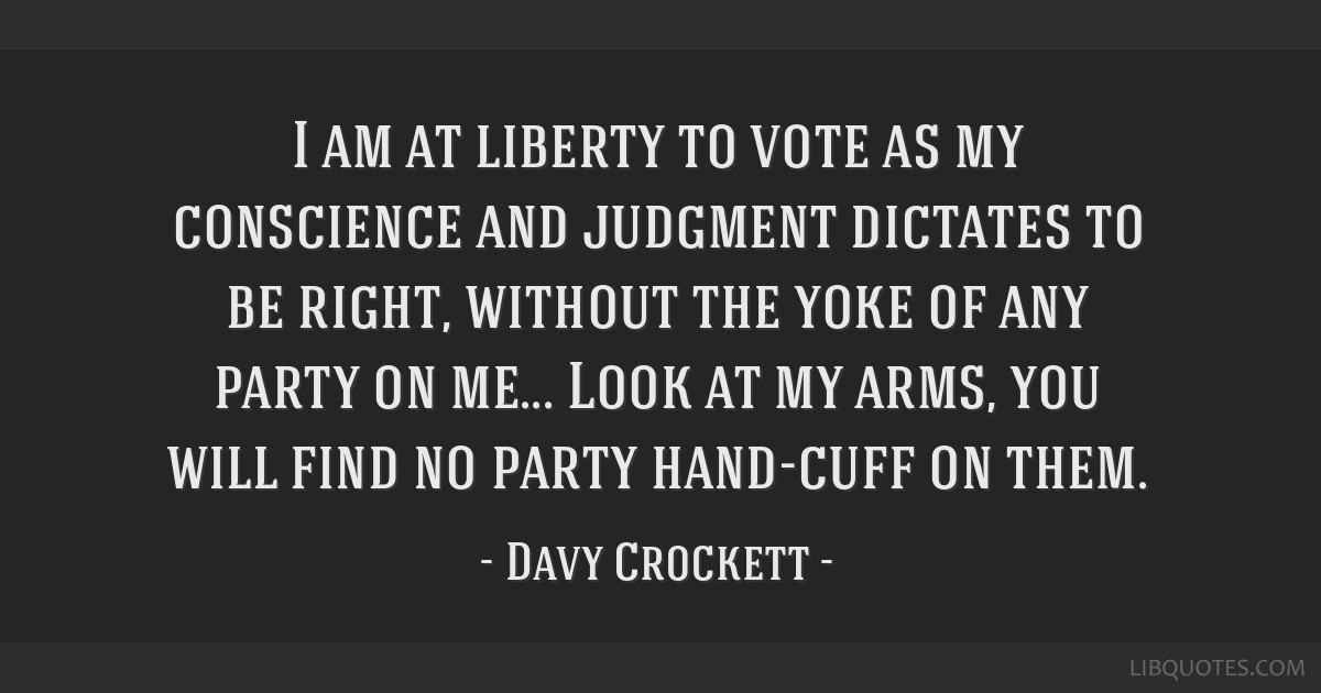 I am at liberty to vote as my conscience and judgment dictates to be right, without the yoke of any party on me... Look at my arms, you will find no...