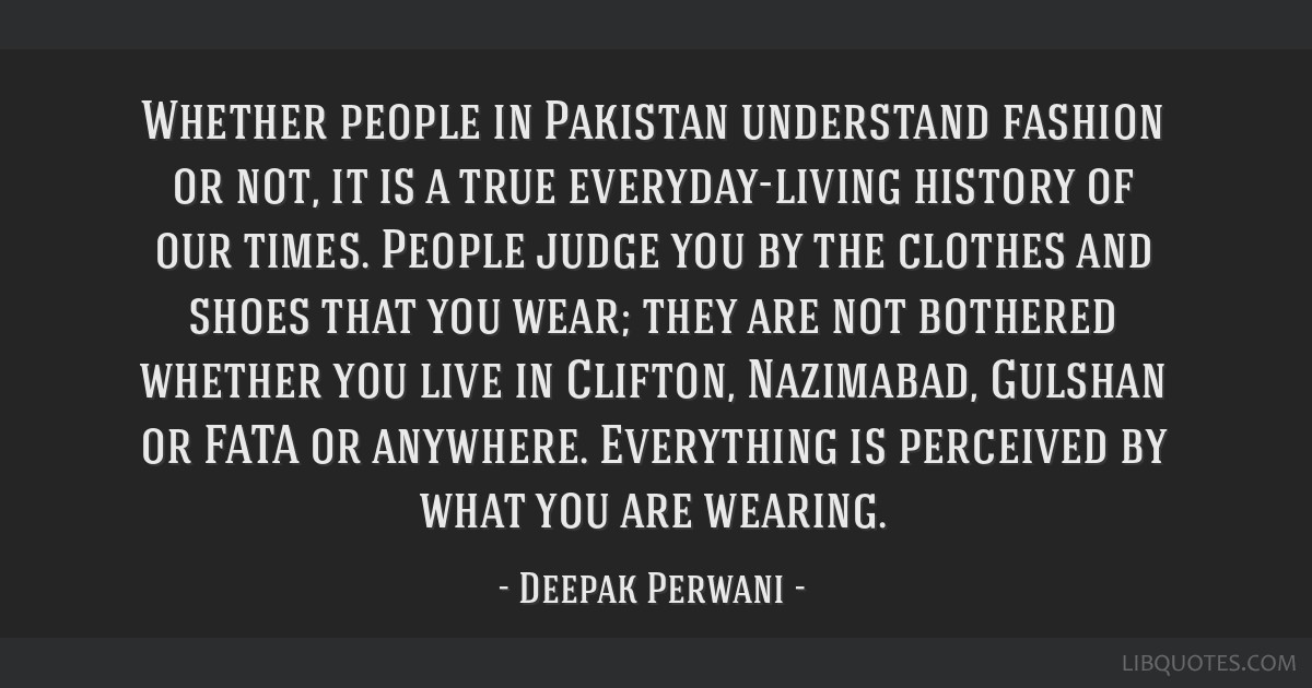 Whether people in Pakistan understand fashion or not, it is a true everyday-living history of our times. People judge you by the clothes and shoes...