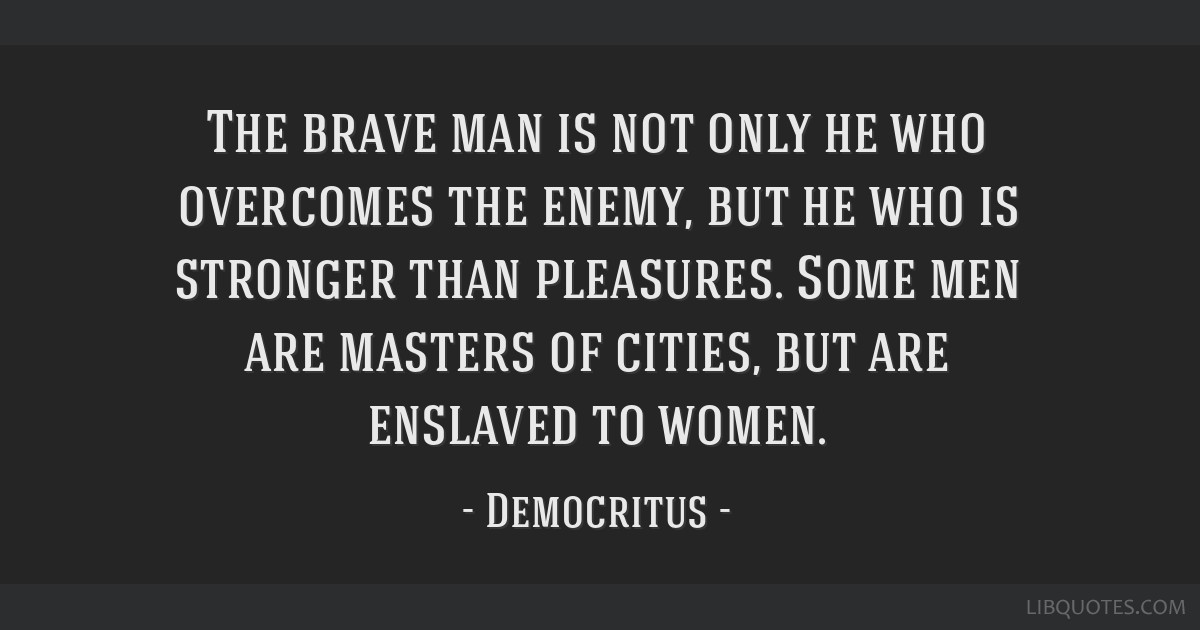 The brave man is not only he who overcomes the enemy, but he who is stronger than pleasures. Some men are masters of cities, but are enslaved to...
