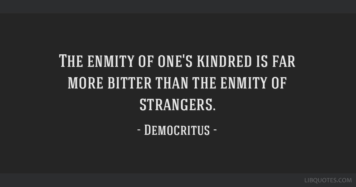 The enmity of one's kindred is far more bitter than the enmity of strangers.