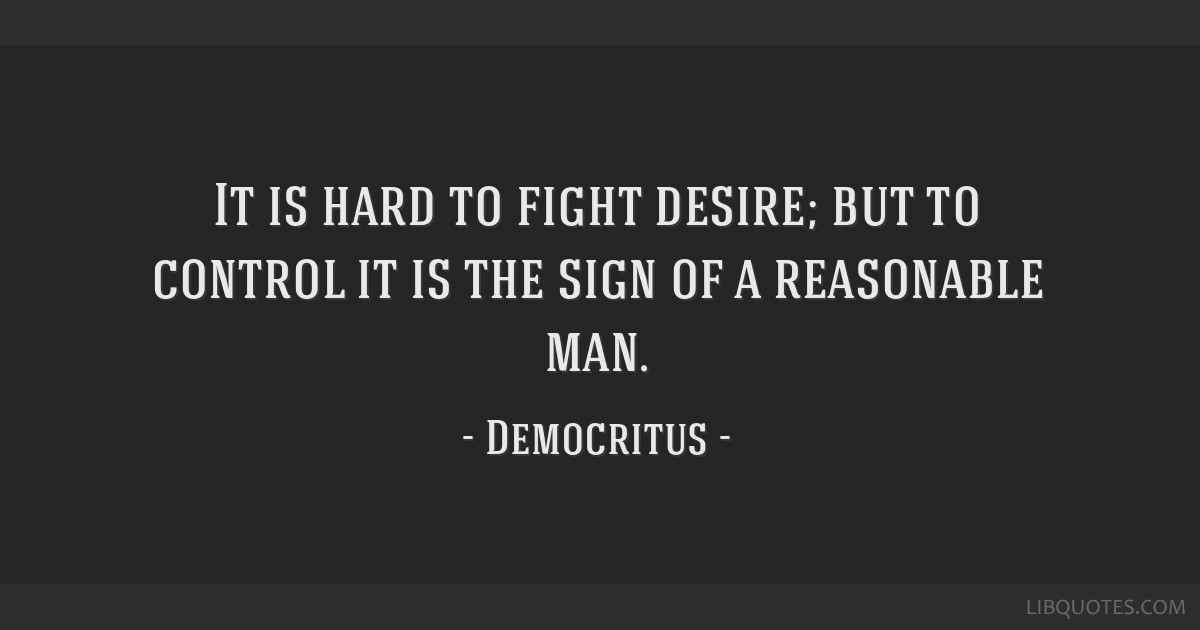 It is hard to fight desire; but to control it is the sign of a reasonable man.