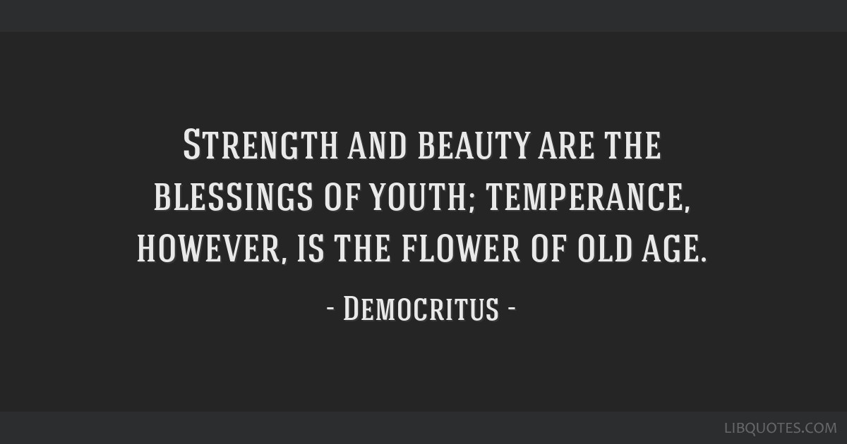 Strength and beauty are the blessings of youth; temperance, however, is the flower of old age.