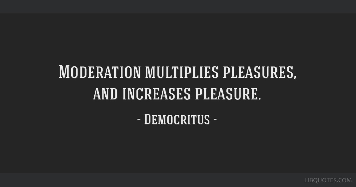 Moderation multiplies pleasures, and increases pleasure.
