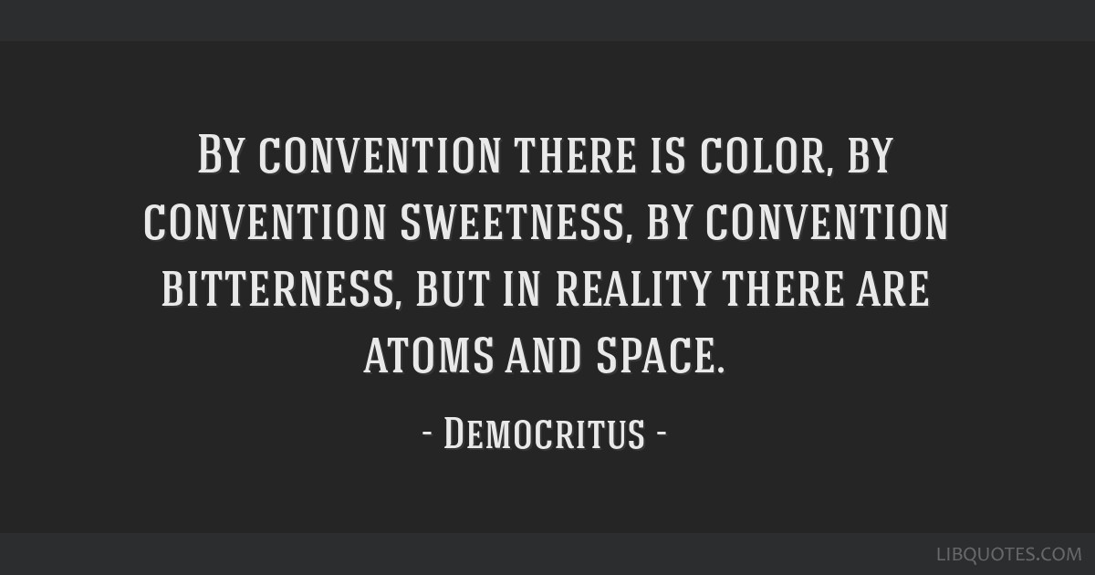 By convention there is color, by convention sweetness, by convention bitterness, but in reality there are atoms and space.