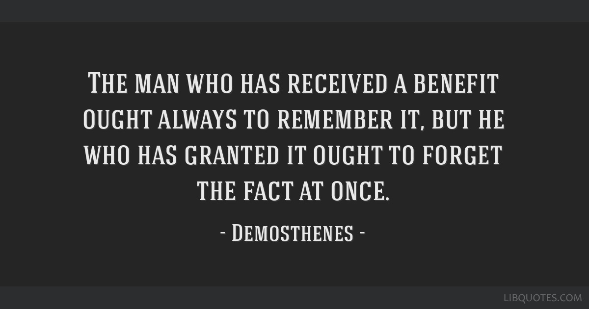 The man who has received a benefit ought always to remember it, but he who has granted it ought to forget the fact at once.