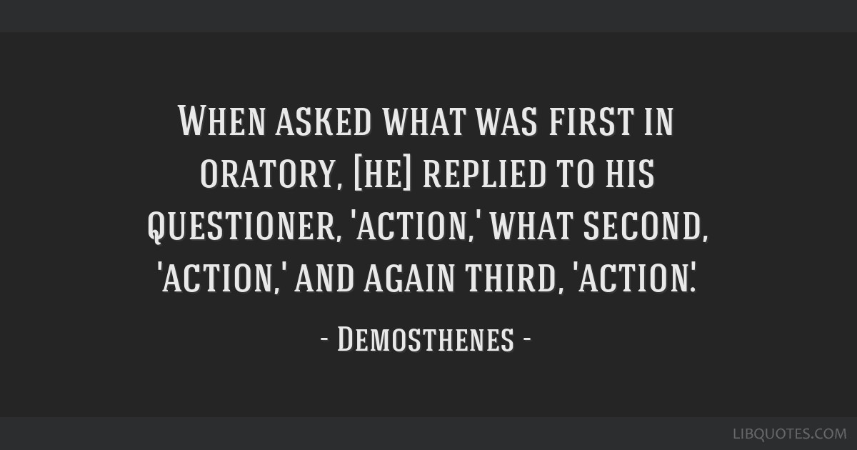 When asked what was first in oratory, [he] replied to his questioner, 'action,' what second, 'action,' and again third, 'action'.