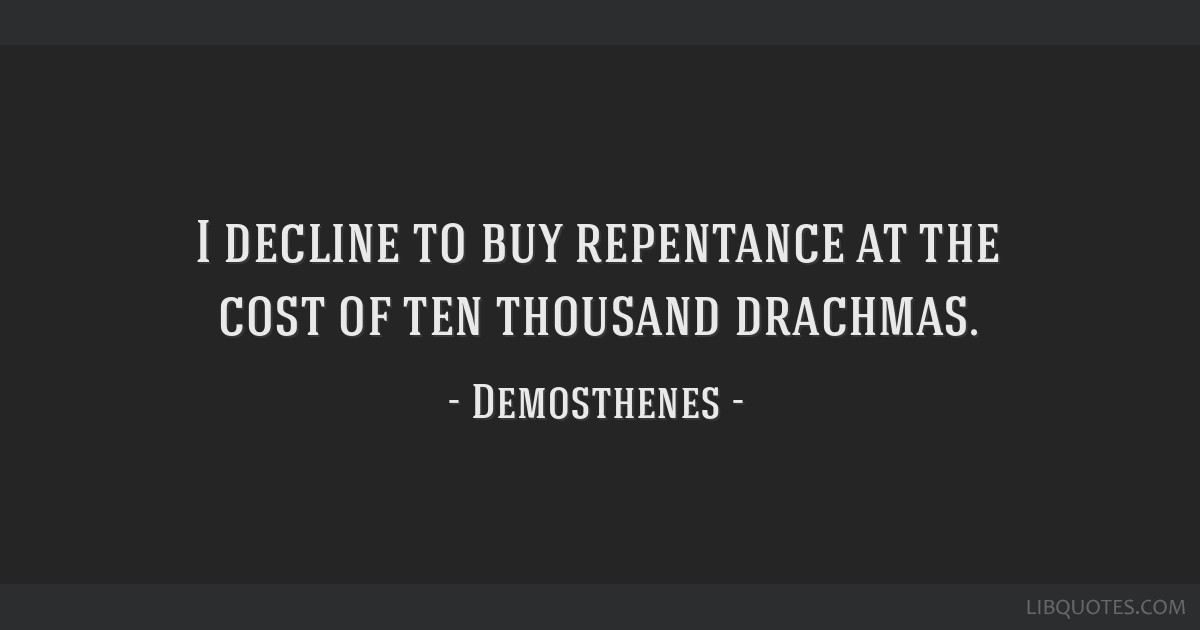 I decline to buy repentance at the cost of ten thousand drachmas.