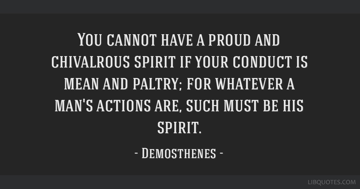 You cannot have a proud and chivalrous spirit if your conduct is mean and paltry; for whatever a man's actions are, such must be his spirit.