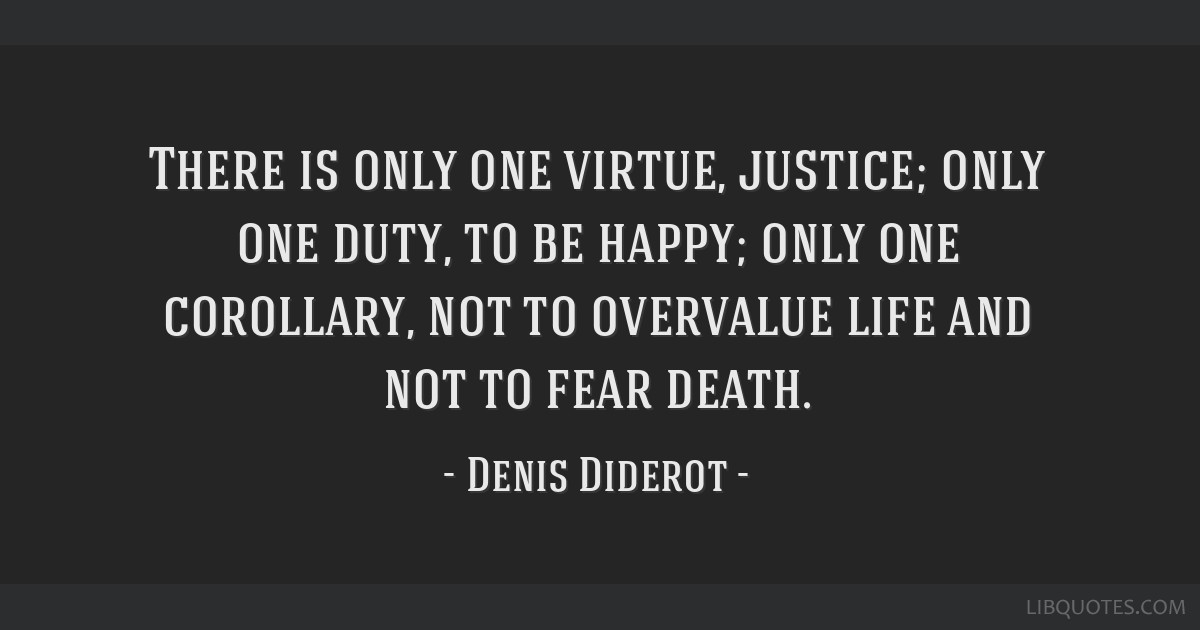 There is only one virtue, justice; only one duty, to be happy; only one corollary, not to overvalue life and not to fear death.