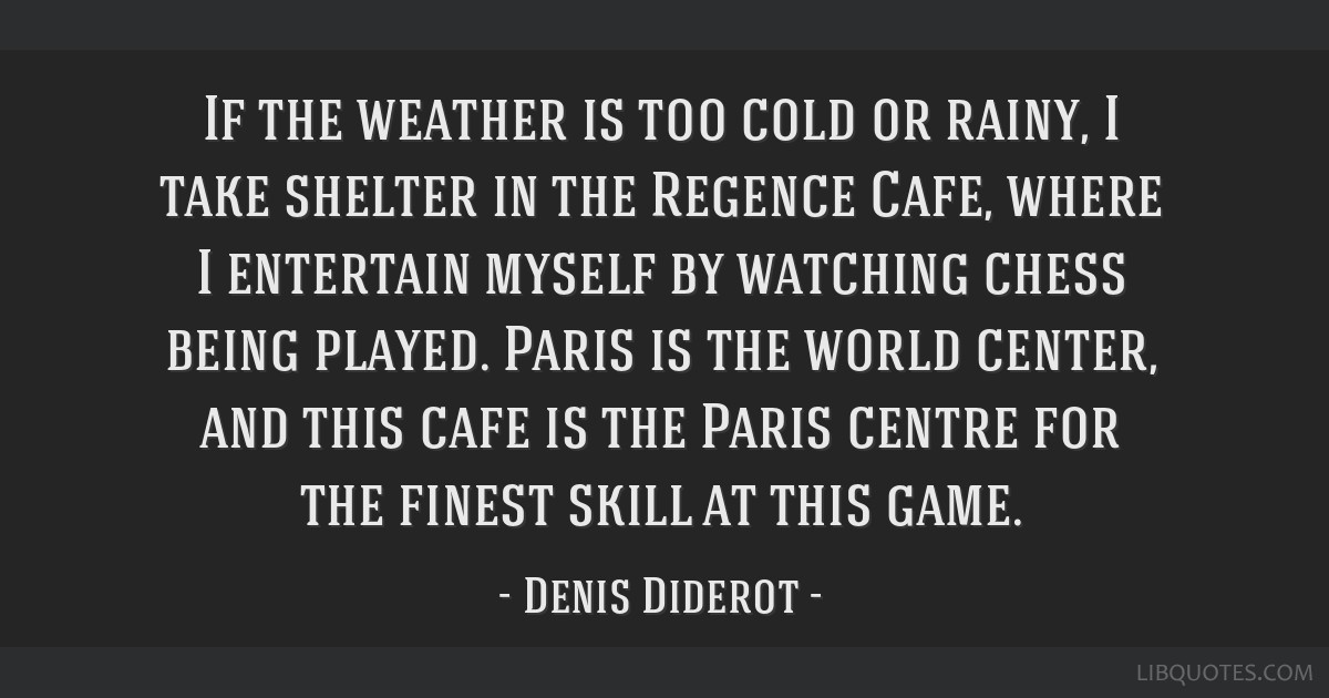 If the weather is too cold or rainy, I take shelter in the Regence Cafe, where I entertain myself by watching chess being played. Paris is the world...