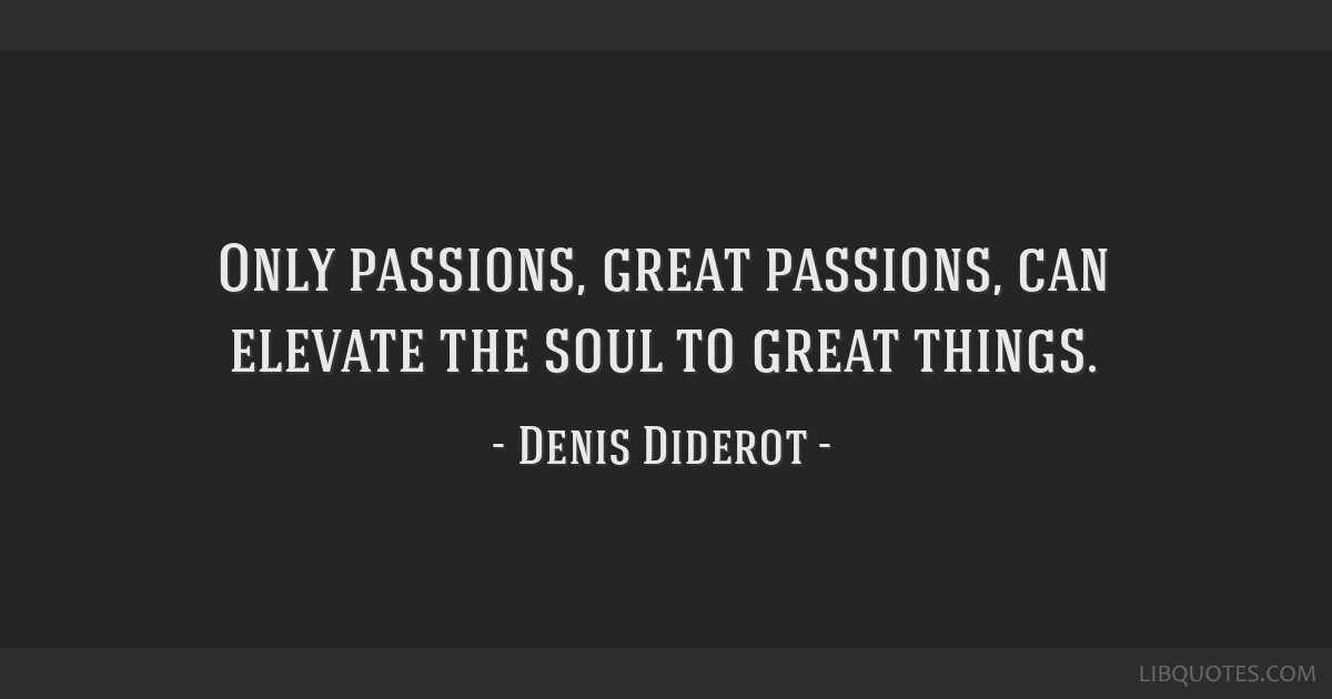 Only passions, great passions, can elevate the soul to great things.