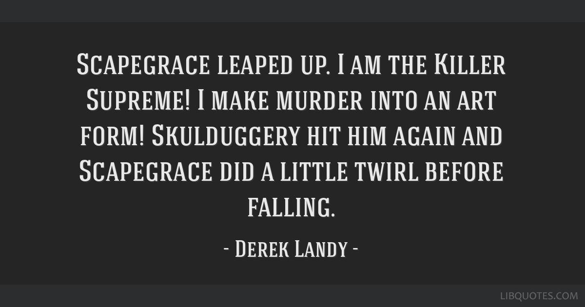 Scapegrace leaped up  I am the Killer Supreme! I make murder