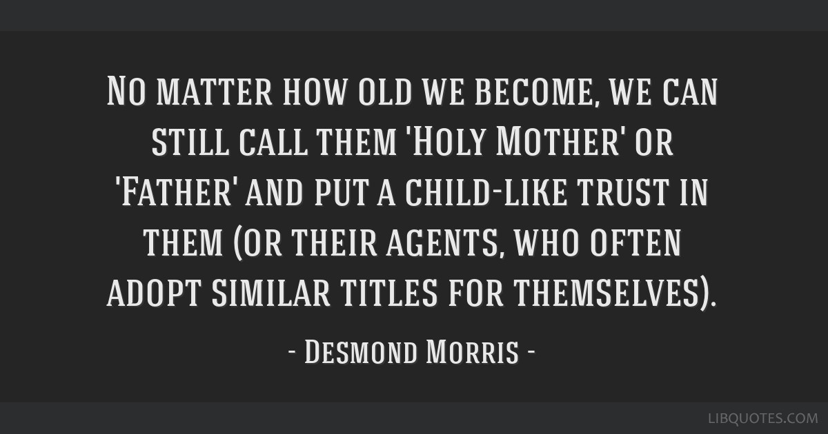 No matter how old we become, we can still call them 'Holy Mother' or 'Father' and put a child-like trust in them (or their agents, who often adopt...