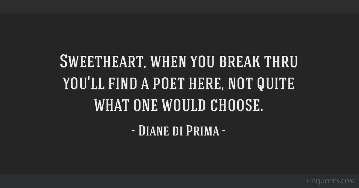 Sweetheart, when you break thru you'll find a poet here, not quite what one would choose.