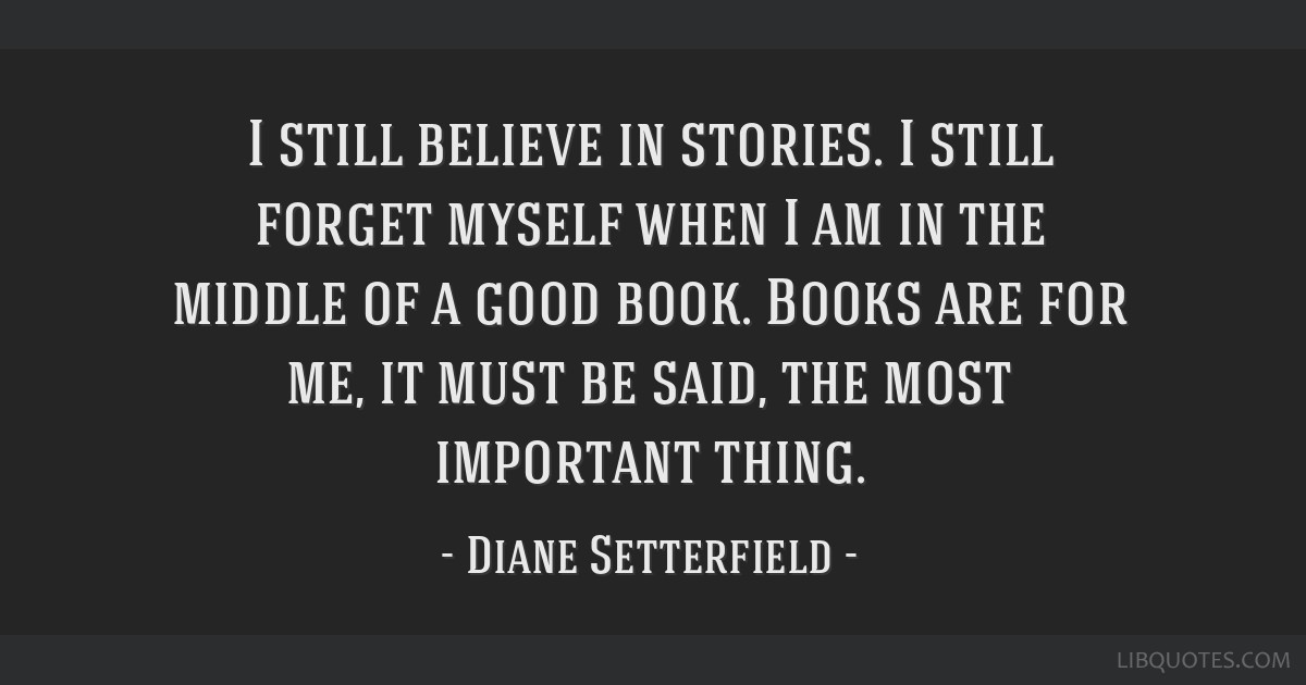 I still believe in stories. I still forget myself when I am in the middle of a good book. Books are for me, it must be said, the most important thing.