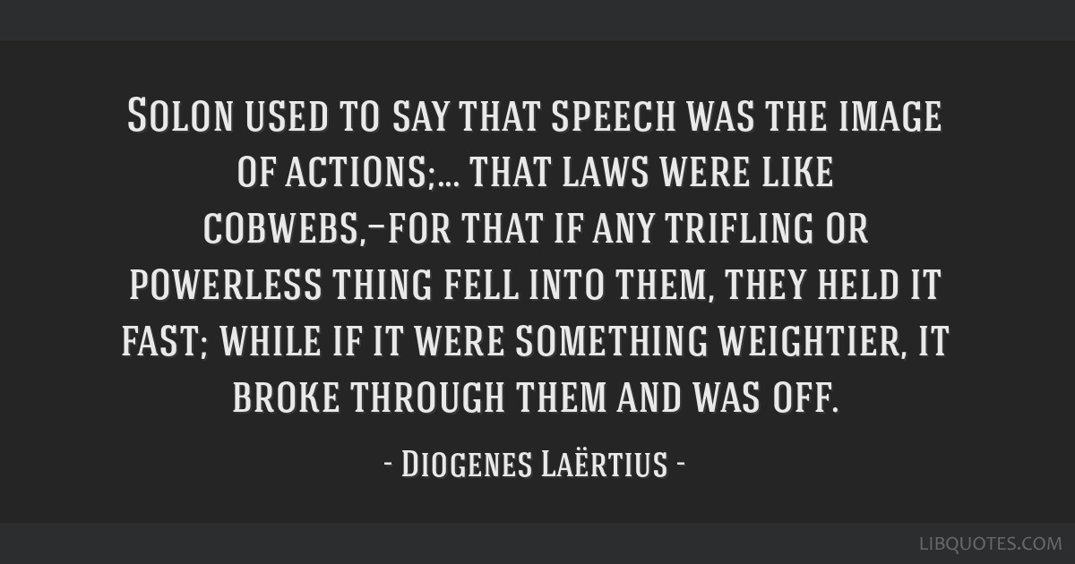 Solon used to say that speech was the image of actions;... that laws were like cobwebs,—for that if any trifling or powerless thing fell into them, ...
