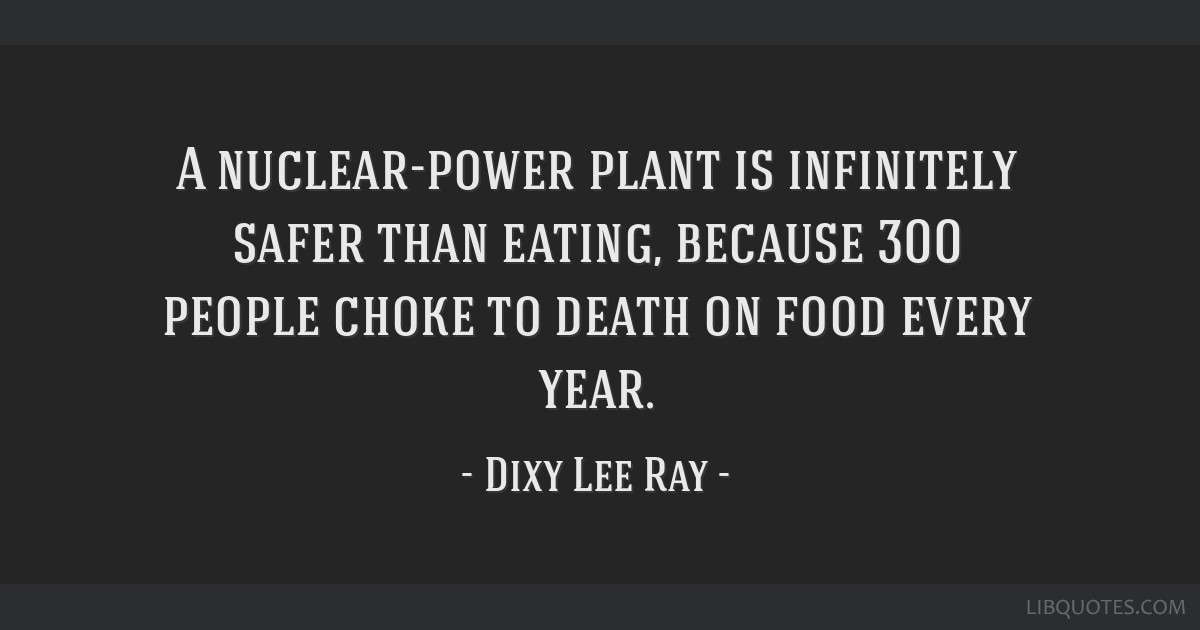 A nuclear-power plant is infinitely safer than eating, because 300 people choke to death on food every year.