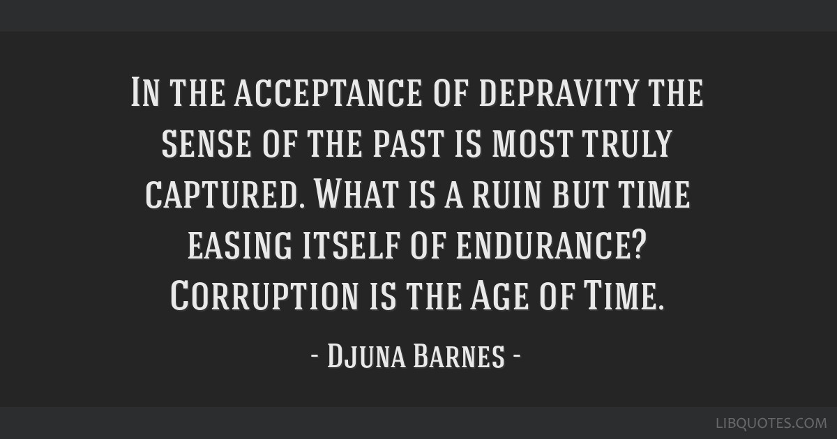 In the acceptance of depravity the sense of the past is most truly captured. What is a ruin but time easing itself of endurance? Corruption is the...