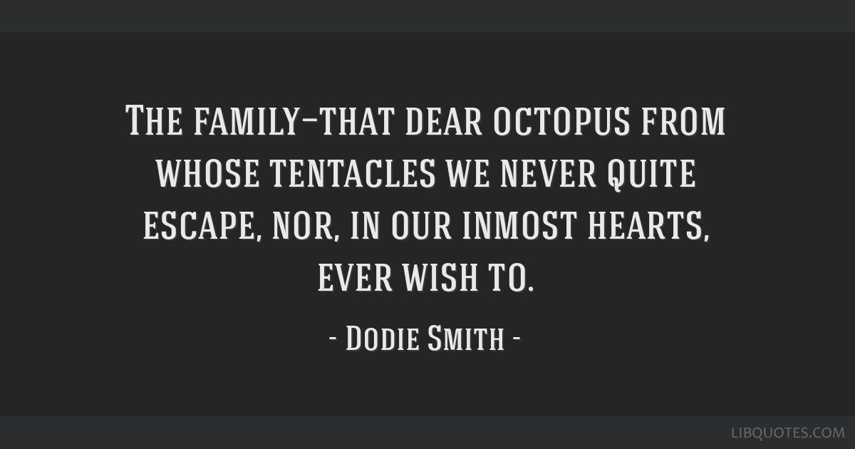 The family—that dear octopus from whose tentacles we never quite escape, nor, in our inmost hearts, ever wish to.