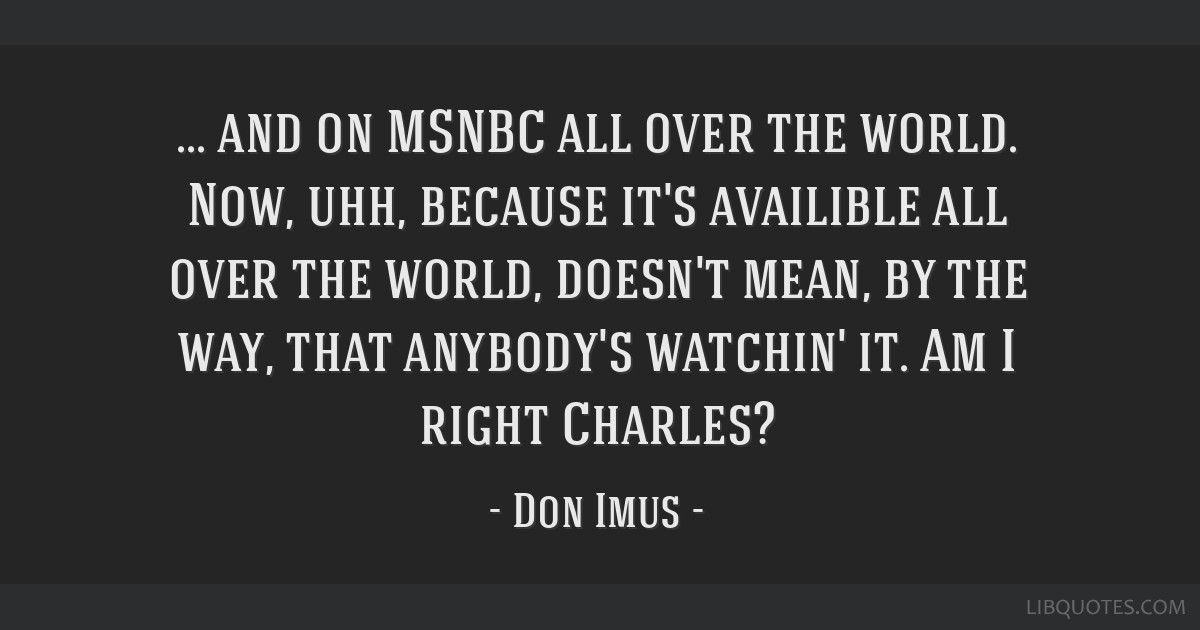 And on MSNBC all over the world. Now, uhh, because it's availible all over the world, doesn't mean, by the way, that anybody's watchin' it. Am I...