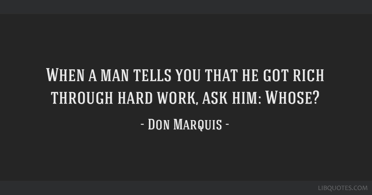 When a man tells you that he got rich through hard work, ask him: Whose?