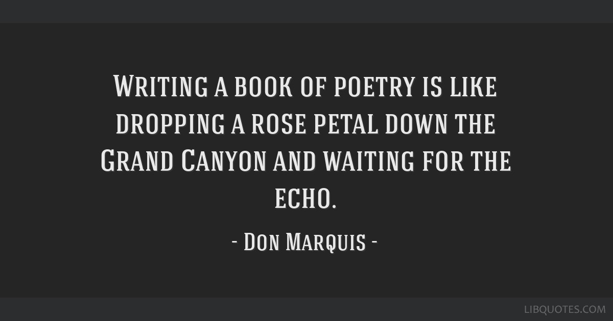 Writing a book of poetry is like dropping a rose petal down the Grand Canyon and waiting for the echo.