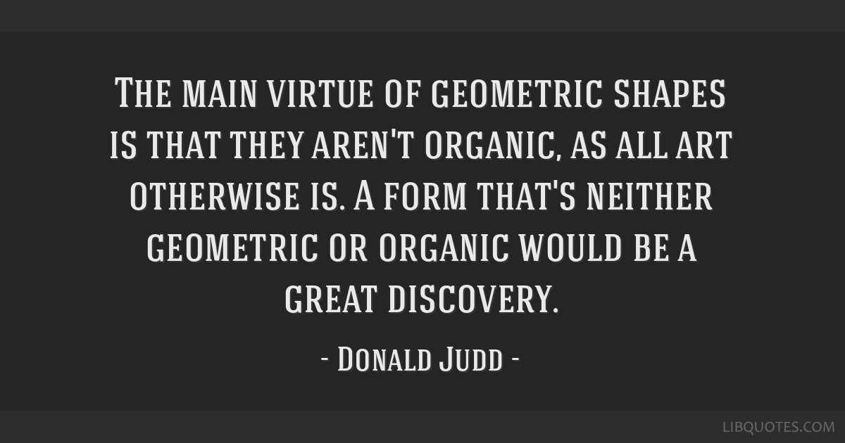 The Main Virtue Of Geometric Shapes Is That They Arent Organic As
