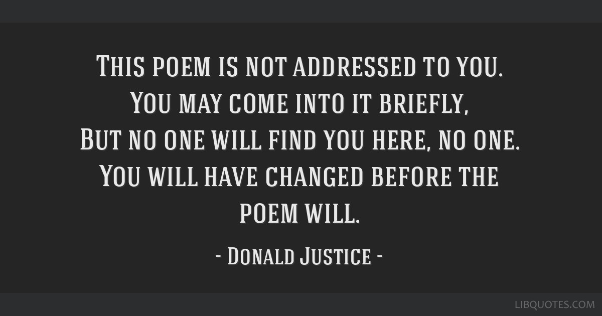 This poem is not addressed to you. You may come into it briefly, But no one will find you here, no one. You will have changed before the poem will.