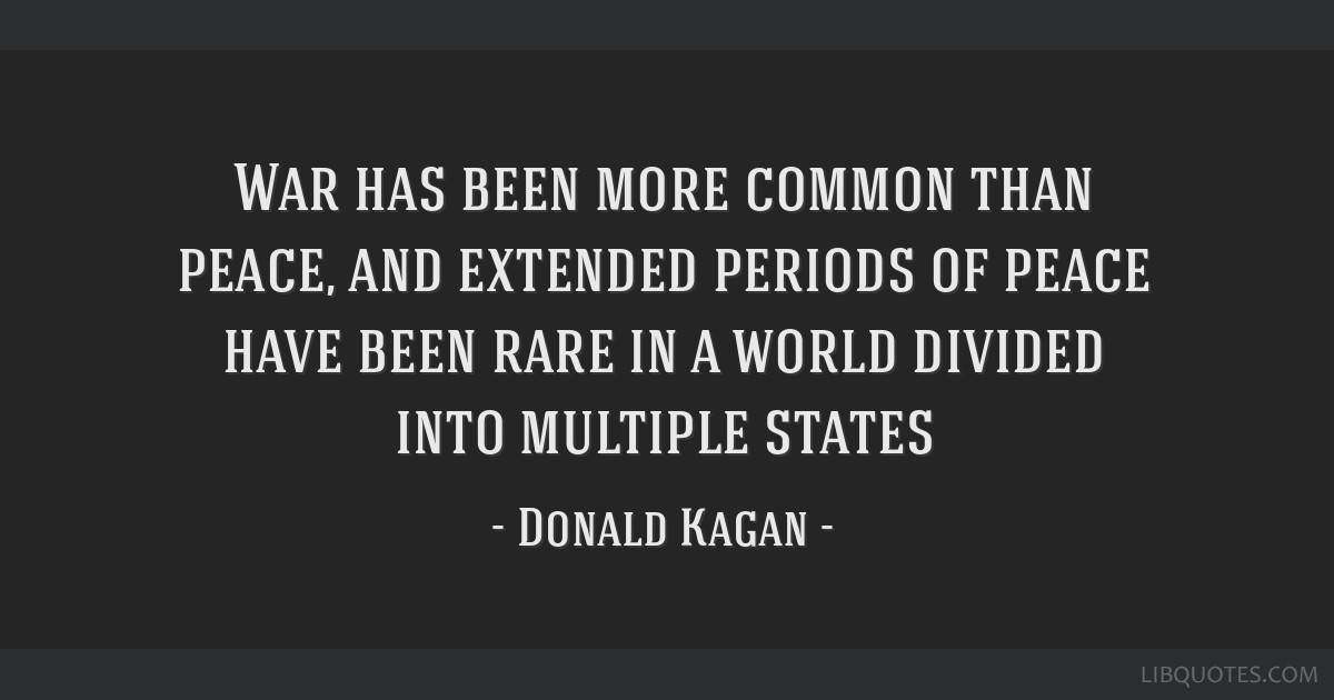 War has been more common than peace, and extended periods of peace have been rare in a world divided into multiple states