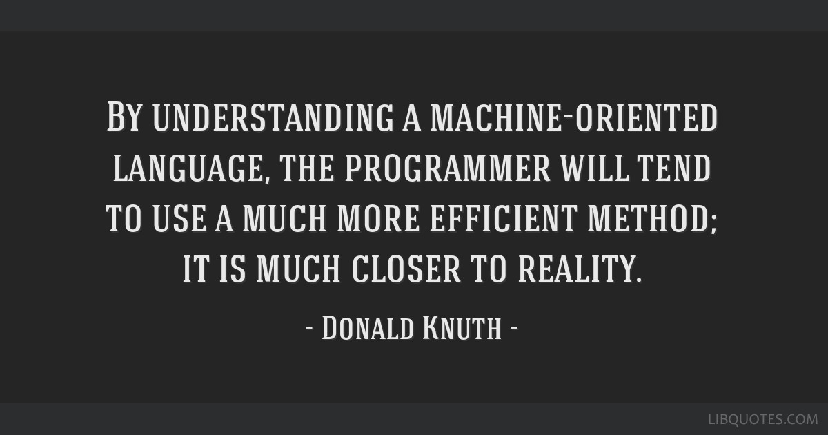 By understanding a machine-oriented language, the programmer will tend to use a much more efficient method; it is much closer to reality.