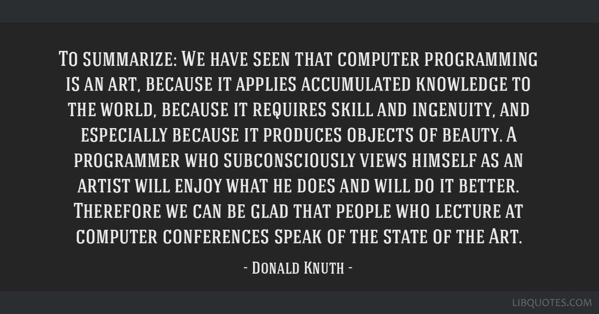 To summarize: We have seen that computer programming is an art, because it applies accumulated knowledge to the world, because it requires skill and...