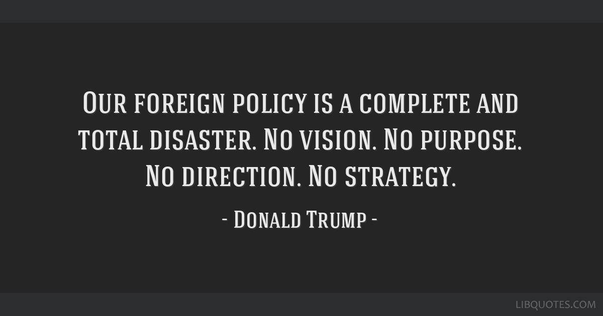 Our foreign policy is a complete and total disaster. No vision. No purpose. No direction. No strategy.