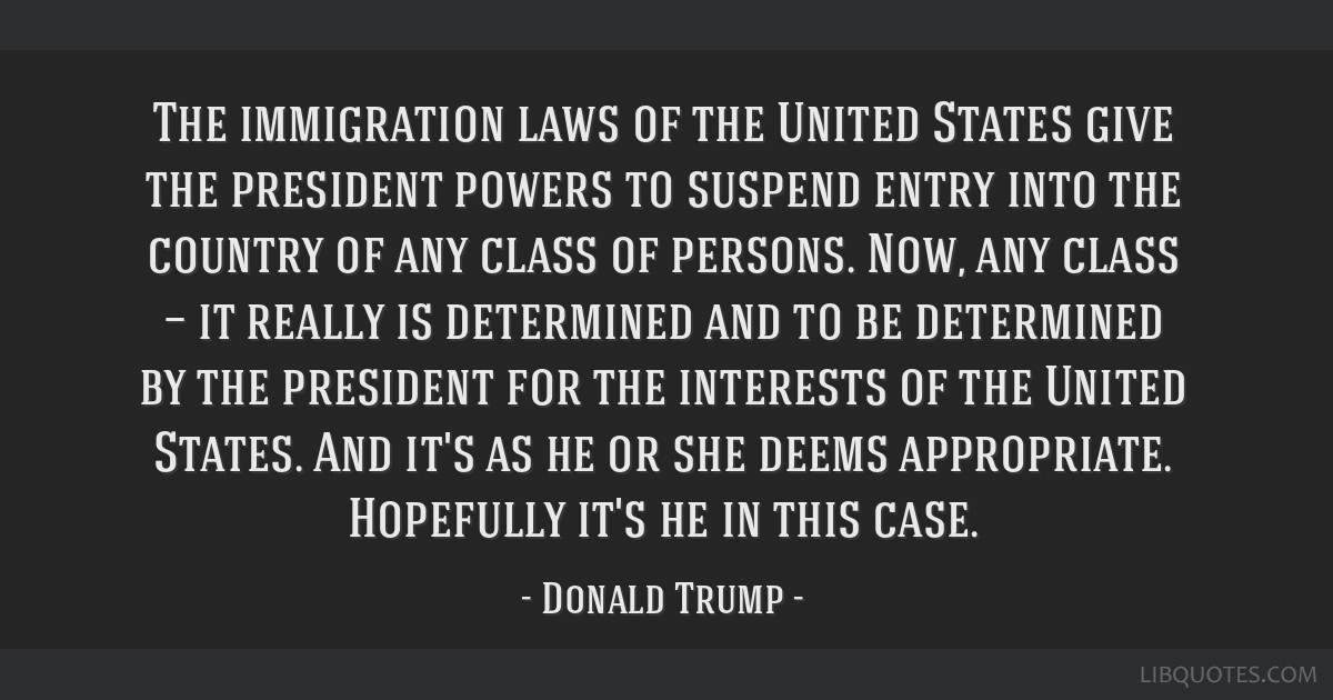 The immigration laws of the United States give the president powers to suspend entry into the country of any class of persons. Now, any class — it...
