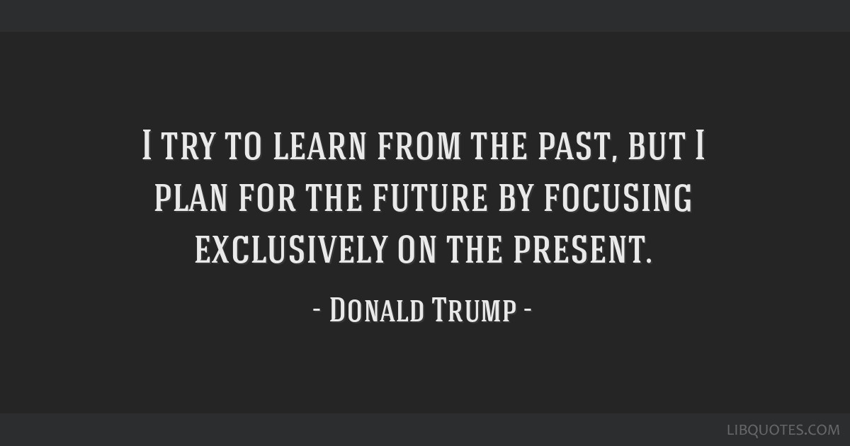 I try to learn from the past, but I plan for the future by focusing exclusively on the present.