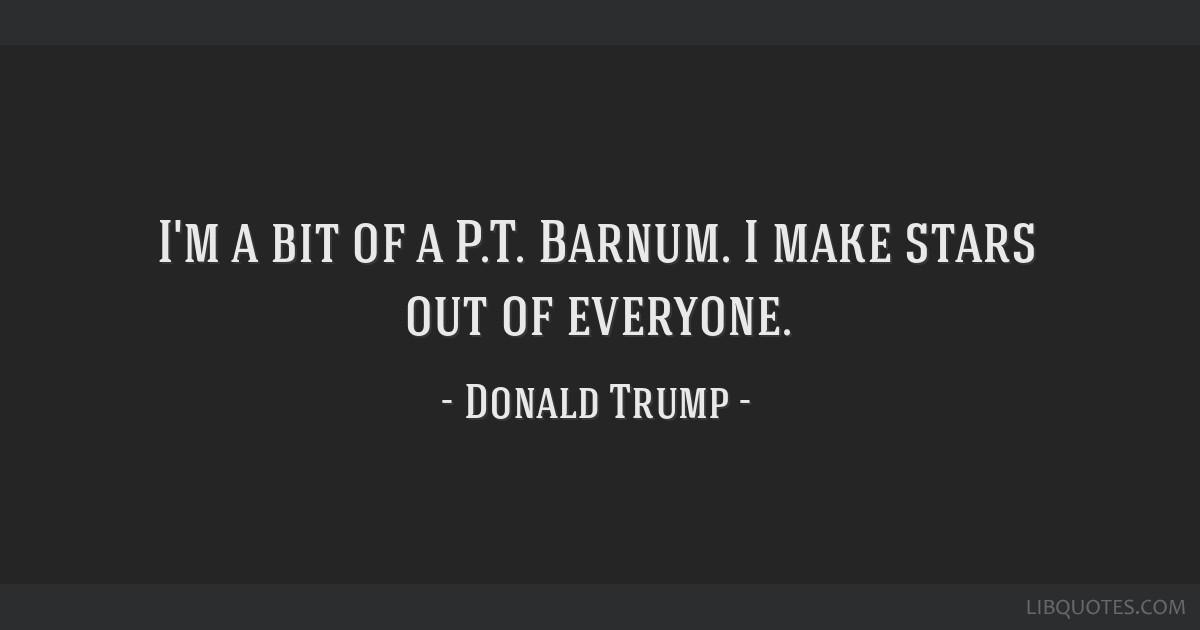 I'm a bit of a P.T. Barnum. I make stars out of everyone.