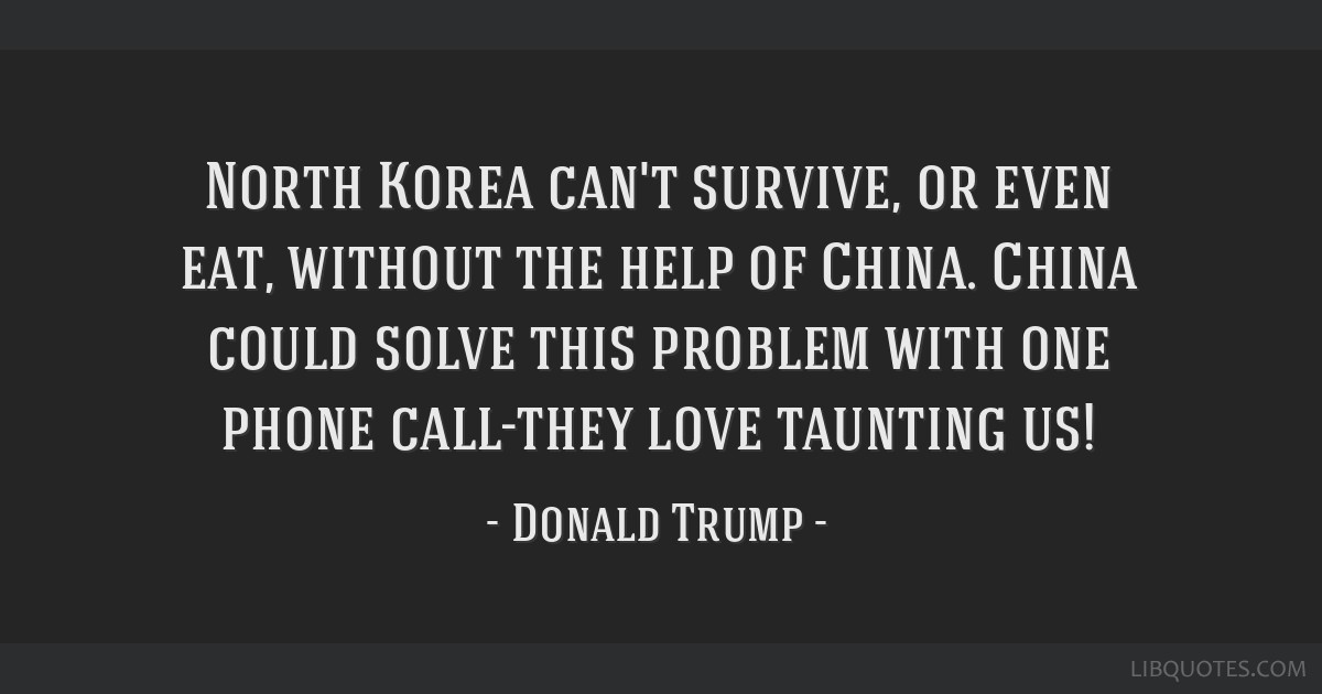 North Korea can't survive, or even eat, without the help of China. China could solve this problem with one phone call-they love taunting us!