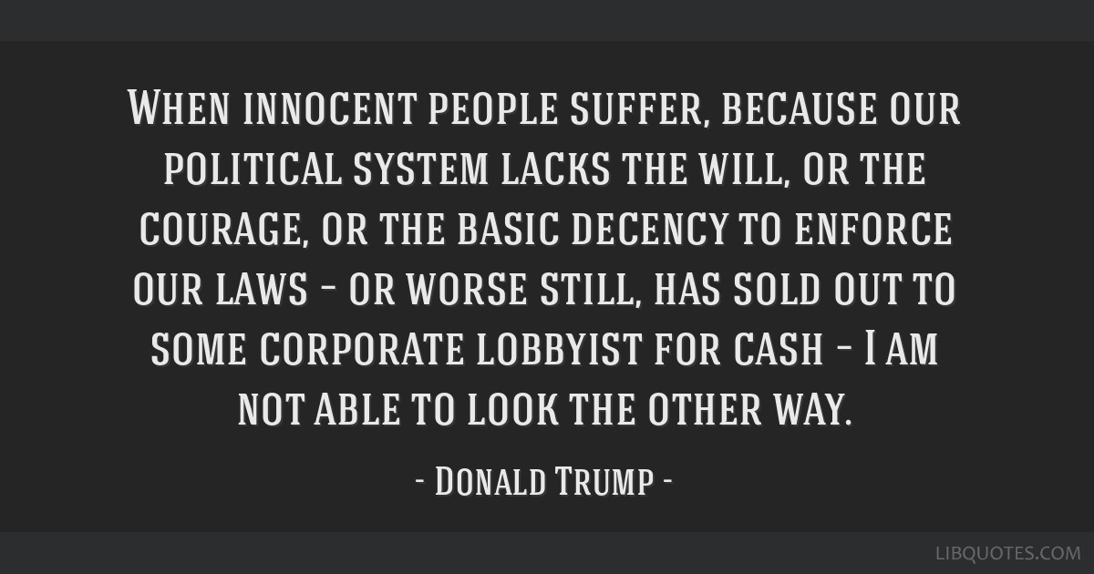 When innocent people suffer, because our political system lacks the will, or the courage, or the basic decency to enforce our laws – or worse...